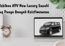 Kelebihan APV New Luxury Suzuki yang Punya Banyak Keistimewaan